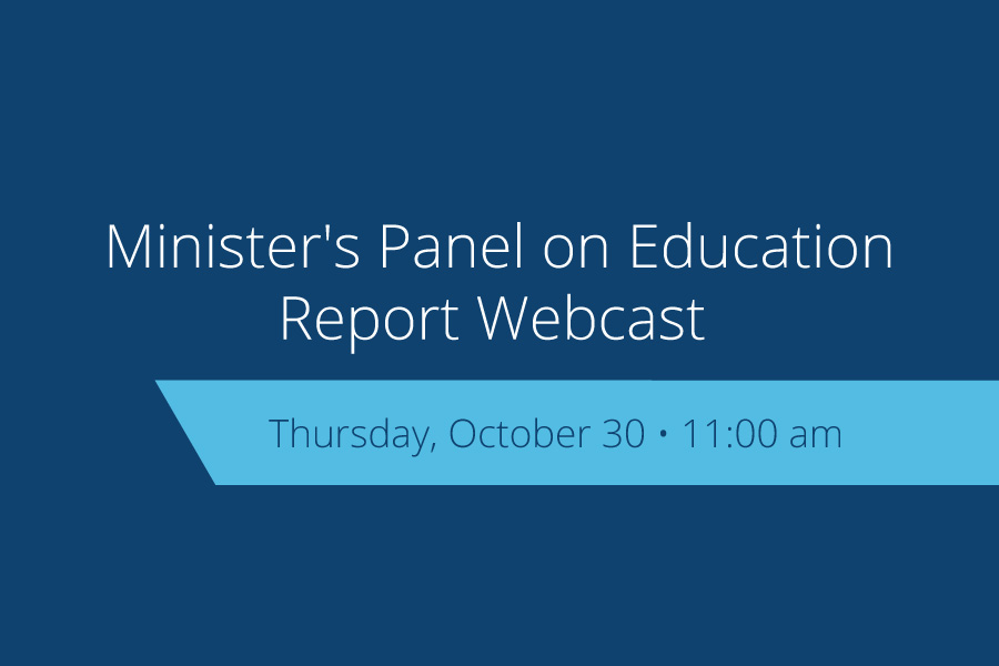 The Minister's Panel on Education will release its report to government today, Oct. 30. It will be webcast live, starting at 11 a.m.